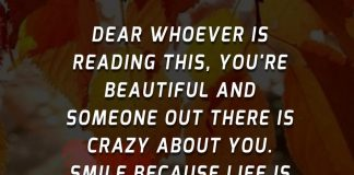 Dear whoever is reading this, you're beautiful and someone out there is crazy about you. Smile because life is too short to be unhappy.