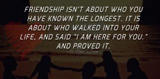 """Friendship isn't about who you have known the longest. It is about who walked into your life, and said """"I am here for you."""" and proved it."""