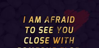 I am afraid to see you close with someone else.