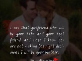 I am that girlfriend who will be your baby and your best friend, and when I know you are not making the right decisions I will be your mother.