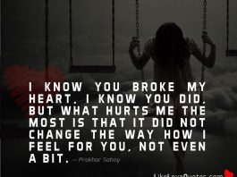 I know you broke my heart, I know you did, but what hurts me the most is that it did not change the way how I feel for you, not even a bit.