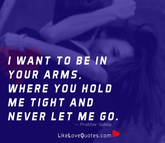 I want to be in your arms, where you hold me tight and never let me go.