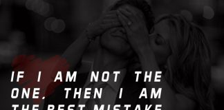 If I am not the one, then I am the best mistake you ever had.