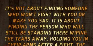 It's not about finding someone who won't fight with you or make you sad. It is about finding the person who will still be standing there wiping the tears away, holding you in their arms after a fight. The one who will never leave, no matter how hard things get.