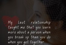 My Last relationship taught me that you learn more about a person when you break up than you do when you get together.