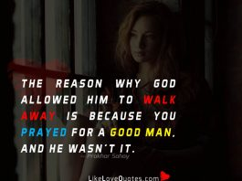 The Reason why God allowed him to walk away is because you prayed for a good man, and he wasn't it.
