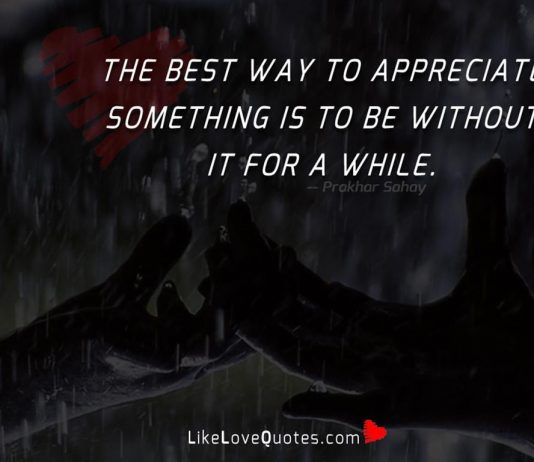 The best way to appreciate something is to be without it for a while.
