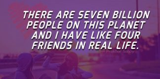 There are seven billion people on this planet and i have like four friends in real life.
