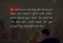 You deserve a cute boy who texts you back and doesn't flirt with other girls behind your back. He would be the one who would never let you forget how beautiful you are .
