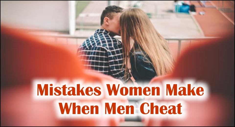 Mistakes Women Make When Men Cheat -likelovequotes