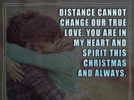 Distance cannot change our true love. You are in my heart and spirit this Christmas and always.