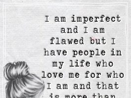 Always remember these words. I am imperfect and I am flawed but I have people in my life who love me for who I am and that is more than enough.