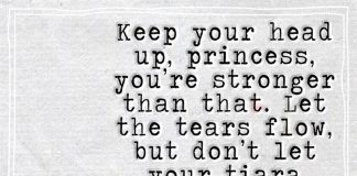 Chin up princess your tiara is falling... Keep your head up, princess, you're stronger than that. Let the tears flow, but don't let your tiara fall. This isn't the end of your fabled love story. In fact, it's a new chapter.