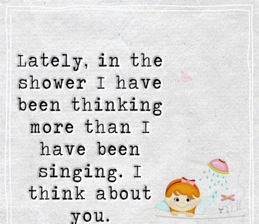 Lately, in the shower I have been thinking more than I have been singing. I think about you