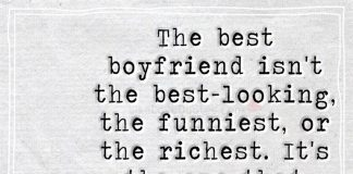 The best boyfriend isn't the best-looking, the funniest, or the richest. It's the one that makes sure you know he loves you.