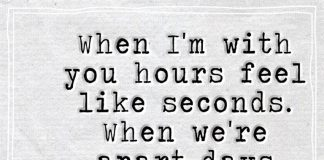 When I'm with you hours feel like seconds. When we're apart days feel like years.