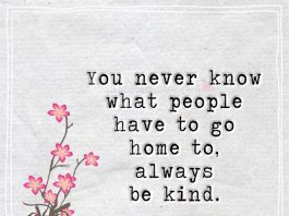 You never know what people have to go home to, always be kind