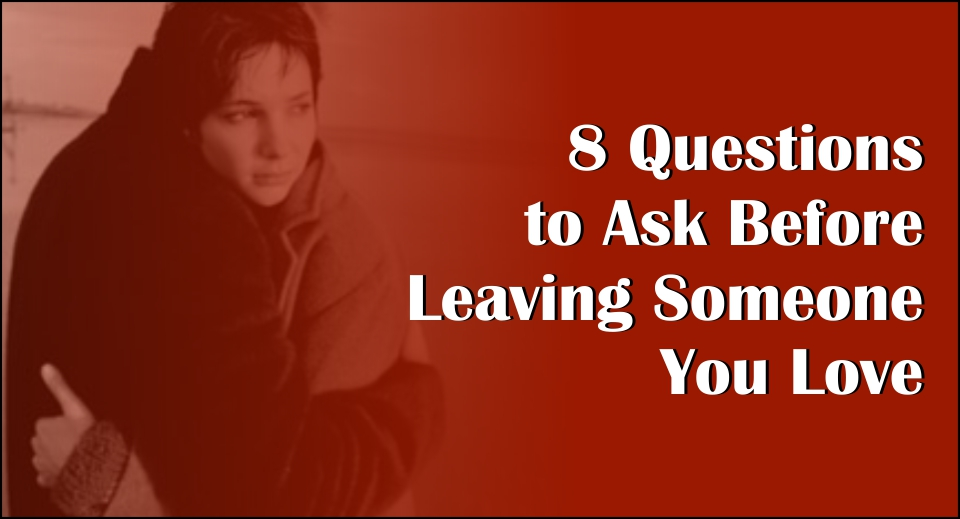 8 Questions to Ask Before Leaving Someone You Love-likelovequotes