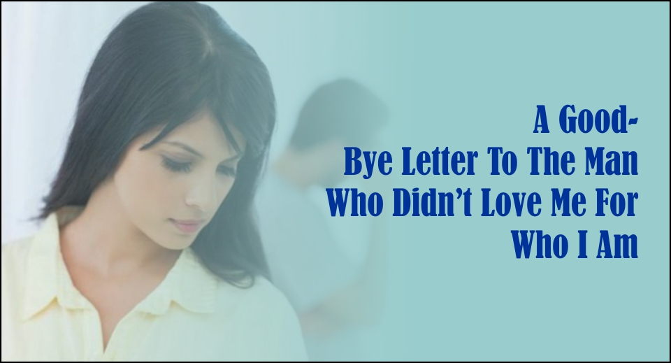 A Good- Bye Letter To The Man Who Didn't Love Me For Who I Am-likelovequotes