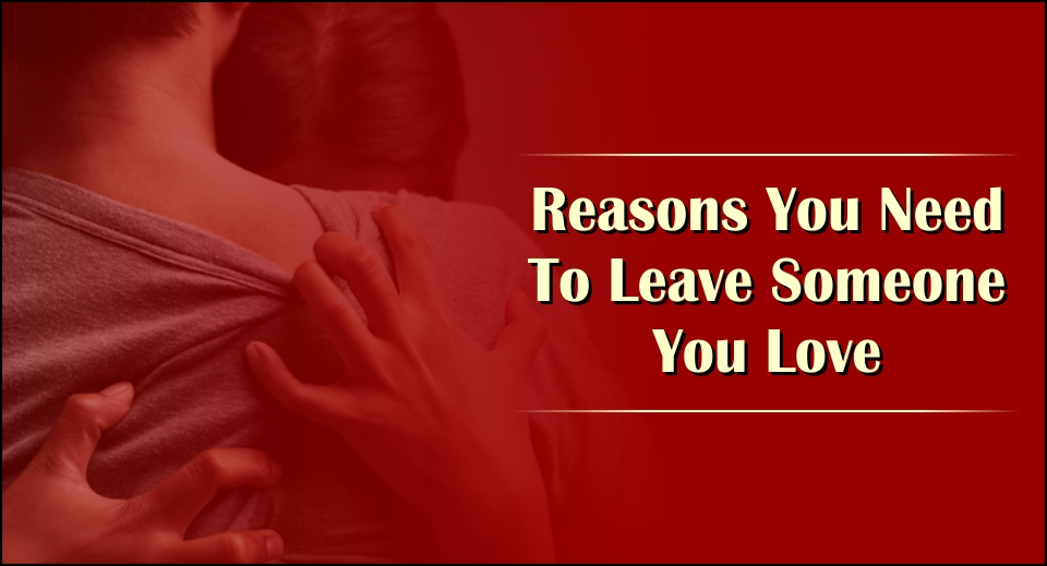 Reasons You Need To Leave Someone You Love -likelovequotes