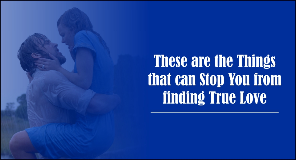 These are the Things that can Stop You from finding True Love -likelovequotes