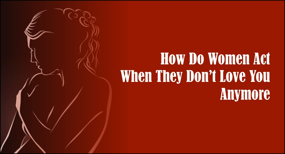 How Do Women Act When They Don't Love You Anymore -likelovequotes