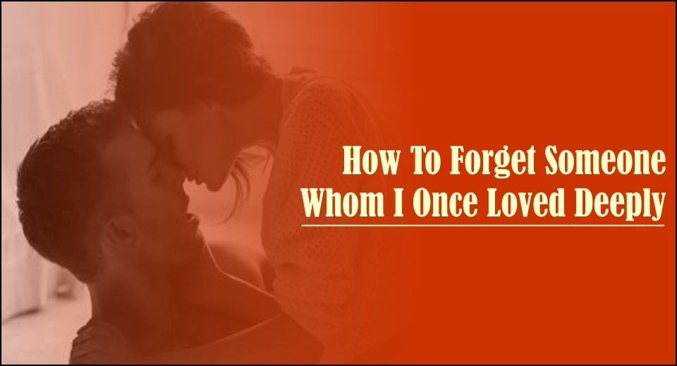 How To Forget Someone Whom I Once Loved Deeply -likelovequotes