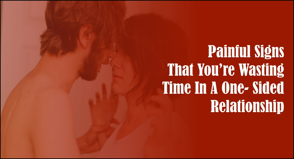 Painful Signs That You're Wasting Time In A One- Sided Relationship -likelovequotes