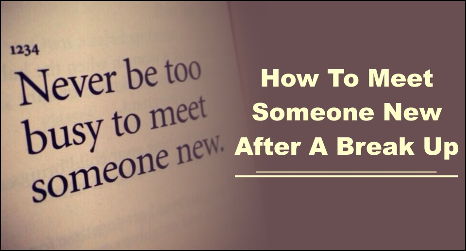 How To Meet Someone New After A Break Up