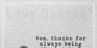 Mom, thanks for always being there, I just love you so much -likelovequotes.com