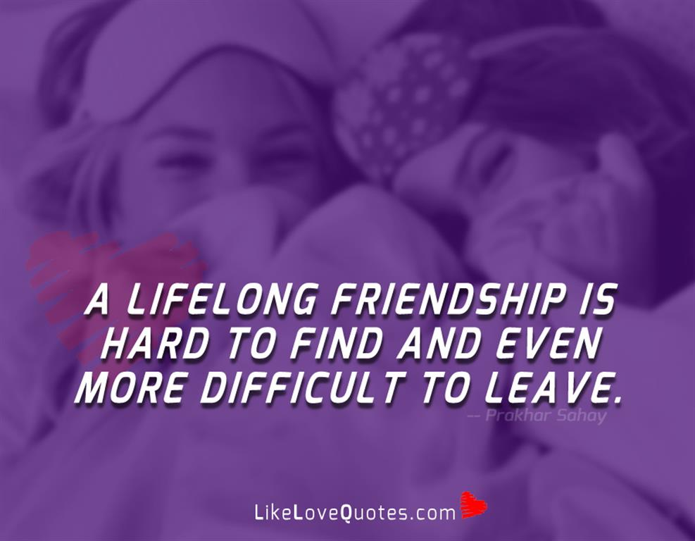 A Lifelong Friendship Is Hard To Find-likelovequotes