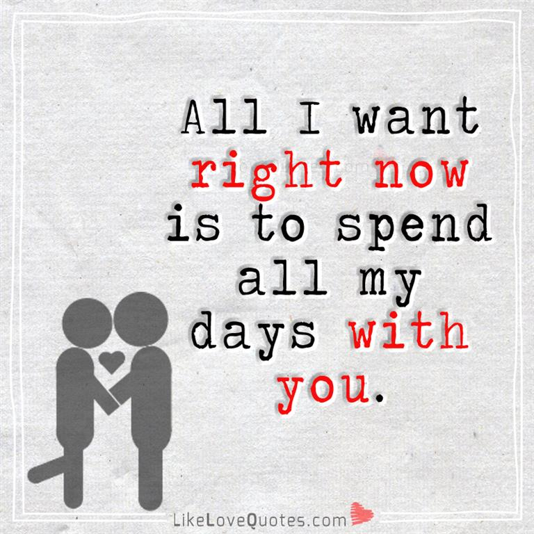 All I Want Right Now Is To Spend All-likelovequotes