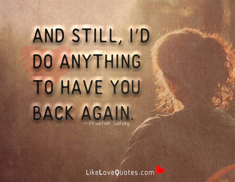 Anything To Have You Back Again -likelovequotes