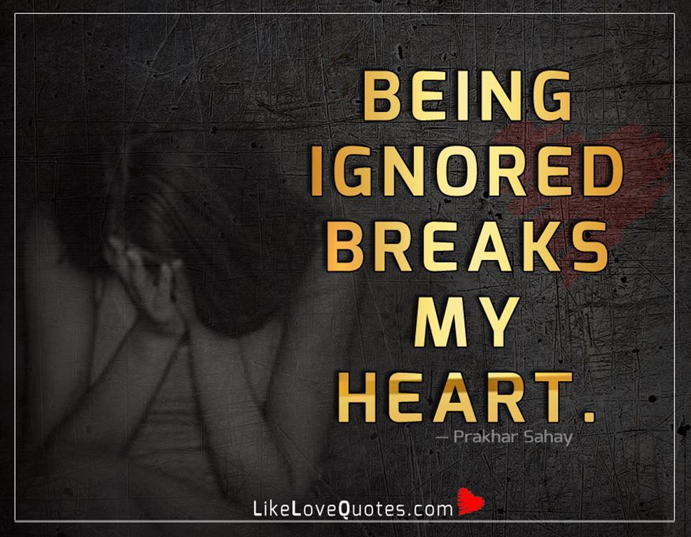 Being Ignored Breaks My Heart-likelovequotes