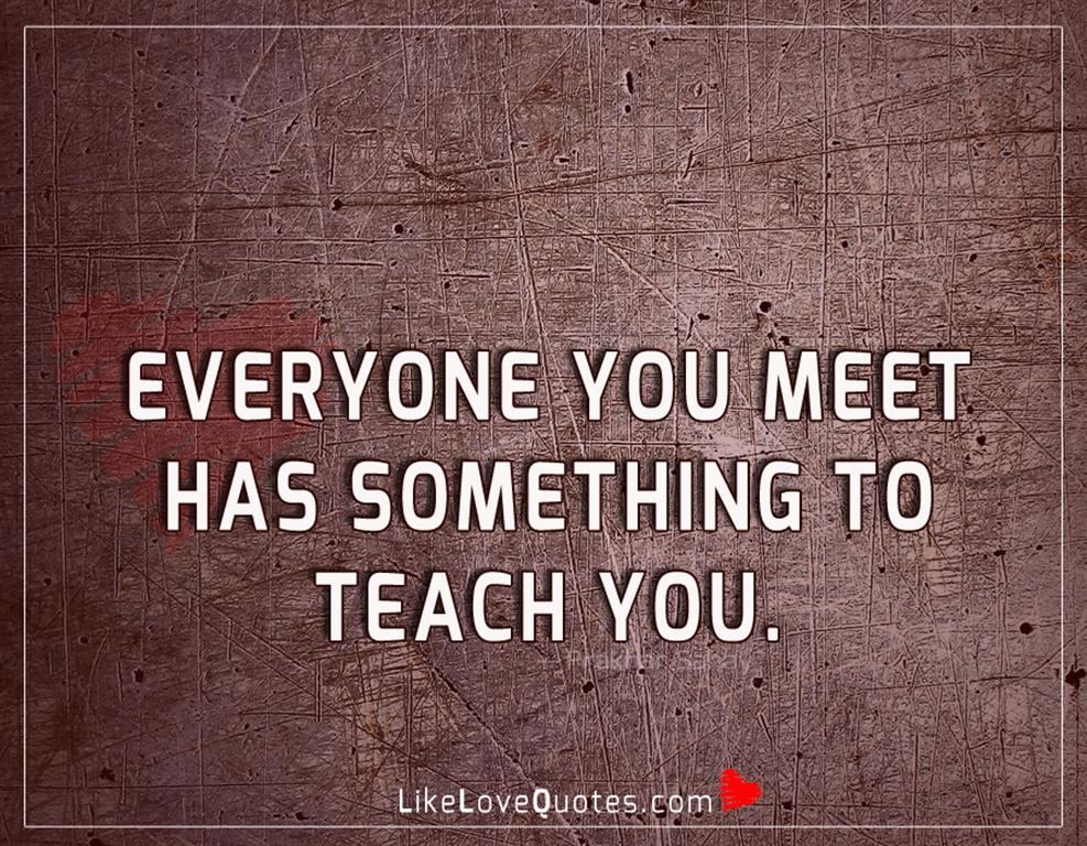 Everyone you meet has something to teach you-likelovequotes