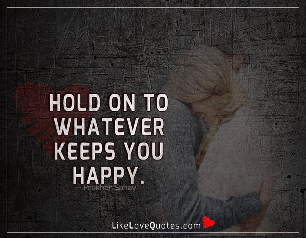 Hold On To Whatever Keeps You Happy -likelovequotes