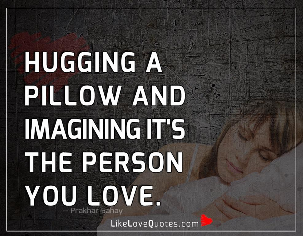 Hugging A Pillow And Imagining It's-likelovequotes