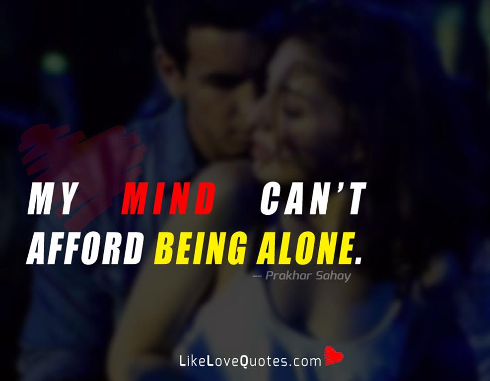 My mind can't afford being alone -likelovequotes
