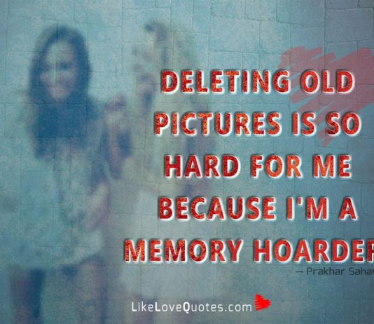 Deleting Old Pictures Is So Hard For Me-likelovequotes