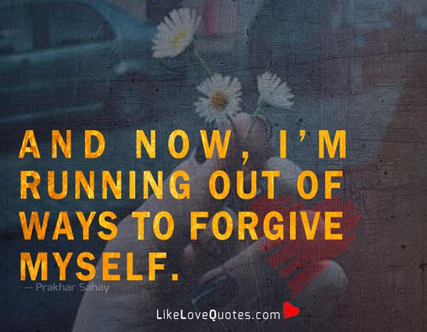 Running Out Of Ways To Forgive Myself -likelovequotes