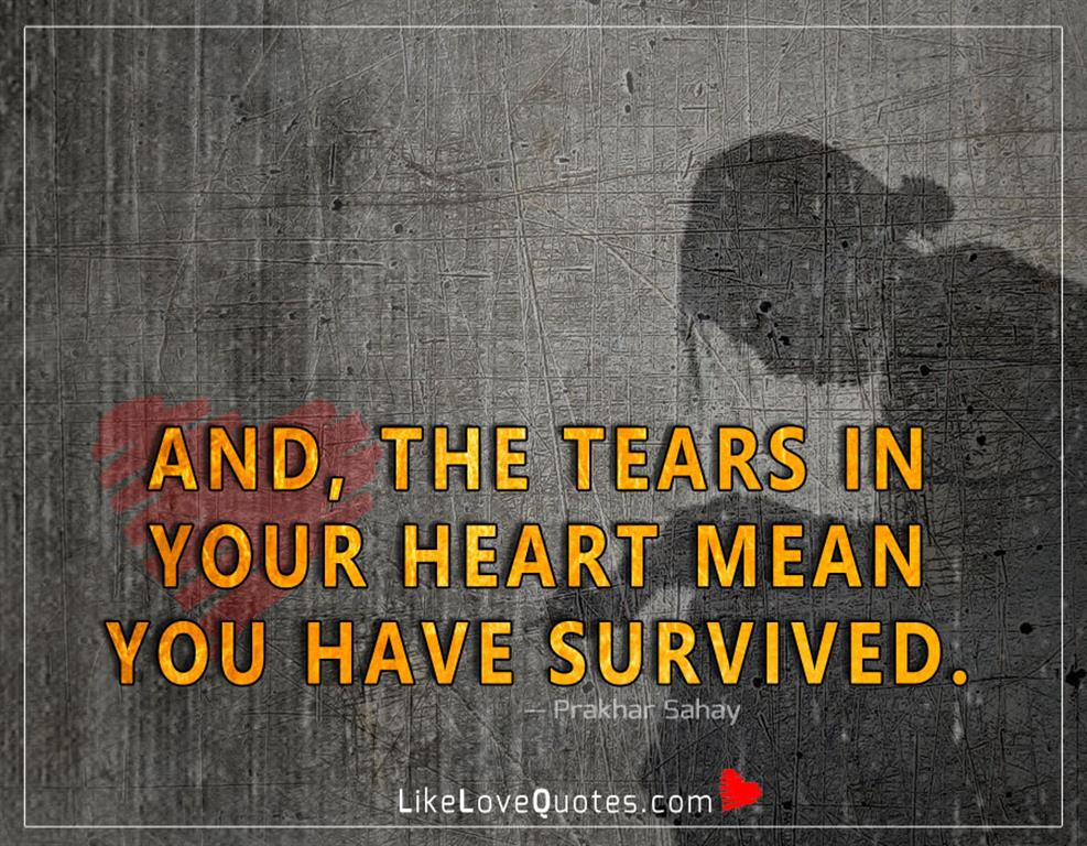 Tears In Your Heart Mean You Have Survived-likelovequotes